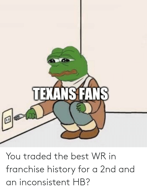 inconsistent: You traded the best WR in franchise history for a 2nd and an inconsistent HB?