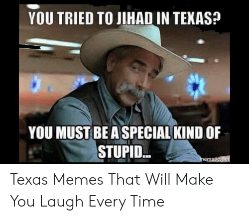 You Re Meme: YOU TRIED TO JIHAD IN TEXAS?  YOU MUST BE A SPECIAL KIND OF  STUPID Texas Memes That Will Make You Laugh Every Time
