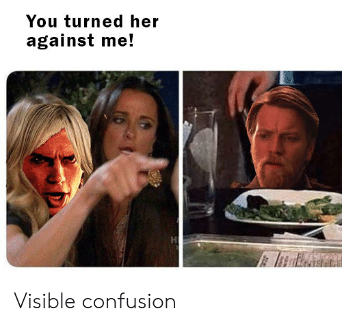 Her, Against Me, and You: You turned her  against me! Visible confusion