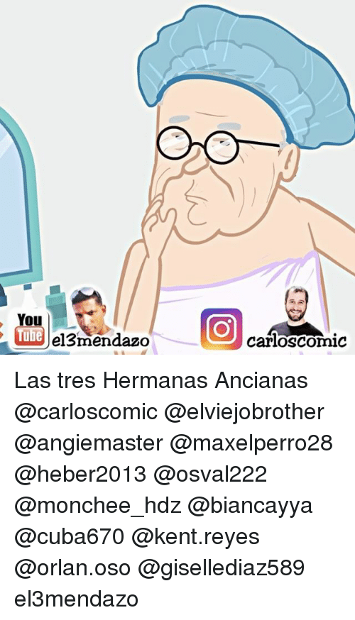 Memes, 🤖, and Kent: You  ube  el3mendazo  Carloscomic Las tres Hermanas Ancianas @carloscomic @elviejobrother @angiemaster @maxelperro28 @heber2013 @osval222 @monchee_hdz @biancayya @cuba670 @kent.reyes @orlan.oso @gisellediaz589 el3mendazo