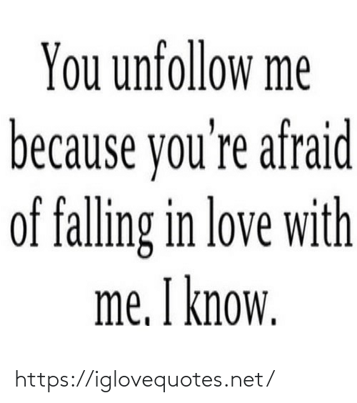 falling: You unfollow me  because you're afraid  of falling in love with  me. I know. https://iglovequotes.net/