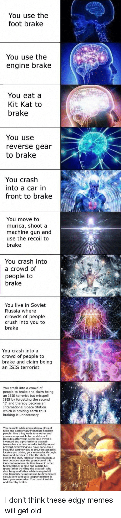 "soviet russia: You use the  foot brake  You use the  engine brake  You eat a  Kit Kat to  brake  You use  reverse gear  to brake  You crash  into a car in  front to brake  You move to  murica, shoot a  machine gun and  use the recoil to  brake  You crash into  a crowd of  people to  brake  You live in Soviet  Russia where  crowds of people  crush into you to  brake  You crash into a  crowd of people to  brake and claim being  an ISIS terrorist  You crash into a crowd of  people to brake and claim being  an ISIS terrorist but misspell  ISIS by forgetting the second  ""I"" and thereby become an  International Space Station  which is orbiting earth thus  braking is unnecessary  You mumble while requesting a glass of  juice and accidentally incinerate 6 million  people. One thing leads to another and  you are responsible for world war 2  Decades after your death time travel is  invented and a professioalassassin  travels back in time in order to kill you and  prevent everything you have done. On a  beautiful summer day in 1932 the assassin  locates you driving your mercedes through  town and decides to take the shot. He  misses the shot, killing an innocent man, A  few decades later the grandson of this  innocent man invents time travel in order  to travel back in time and rescue his  grandfather by killing the assassin who  shot his grandfather while trying to kill  you. Unluckily he messes up his time travel  calculations and gets teleported right in  front your mercedes. You crash into him  and thereby brake. <p>I don&rsquo;t think these edgy memes will get old</p>"