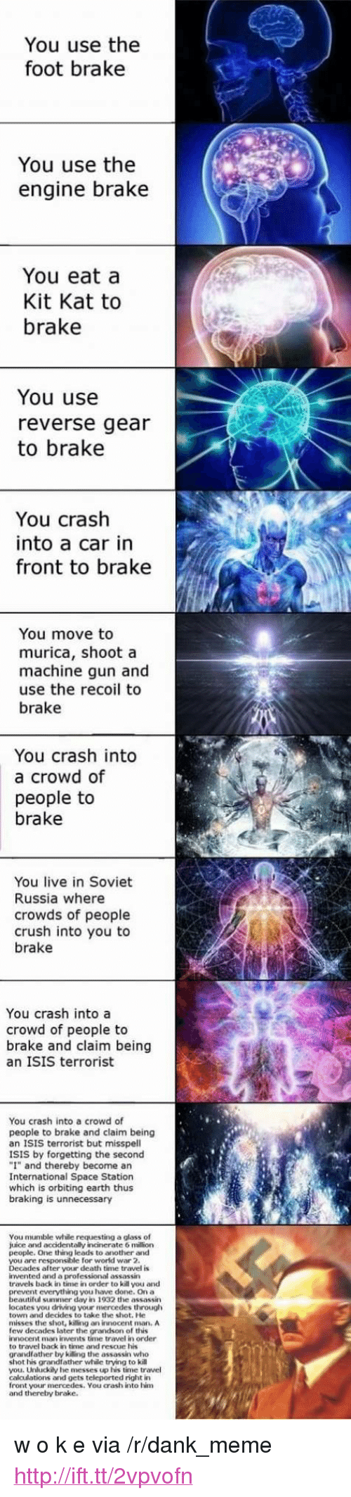 "soviet russia: You use the  foot brake  You use the  engine brake  You eat a  Kit Kat to  brake  You use  reverse gear  to brake  You crash  into a car in  front to brake  You move to  murica, shoot a  machine gun and  use the recoil to  brake  You crash into  a crowd of  people to  brake  You live in Soviet  Russia where  crowds of people  crush into you to  brake  You crash into a  crowd of people to  brake and claim being  an ISIS terrorist  You crash into a crowd of  people to brake and claim being  an ISIS terrorist but misspell  ISIS by forgetting the second  ""I"" and thereby become an  International Space Station  which is orbiting earth thus  braking is unnecessary  You mumble while requesting a glass of  juice and accidentally incinerate 6 million  people. One thing leads to another and  you are responsible for world war 2.  Decades after your death time travel is  invented and a professional assassin  travels back in time in order to kill you and  nt everything you have done. On a  eautiful summer day in 1932 the assassin  locates you driving your mercedes through  town and decides to take the shot. He  misses the shot, killing an innocent mman. A  few decades later the grandson of this  innocent man invents time travel in order  to travel back in time and rescue his  grandlather by killing the assassin who  shot his grandfather while trying to kill  you. Unluckily he messes up his time travel  calculations and gets teleported right in  front your mercedes. You crash into him  and thereby brake. <p>w o k e via /r/dank_meme <a href=""http://ift.tt/2vpvofn"">http://ift.tt/2vpvofn</a></p>"