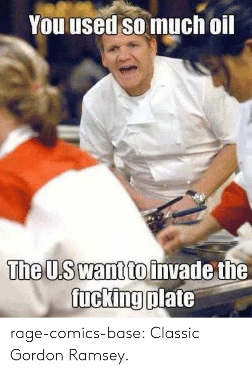 Tumblr, Blog, and Http: You used so much oil  ine U.S wantto invade the  ucking plate rage-comics-base:  Classic Gordon Ramsey.