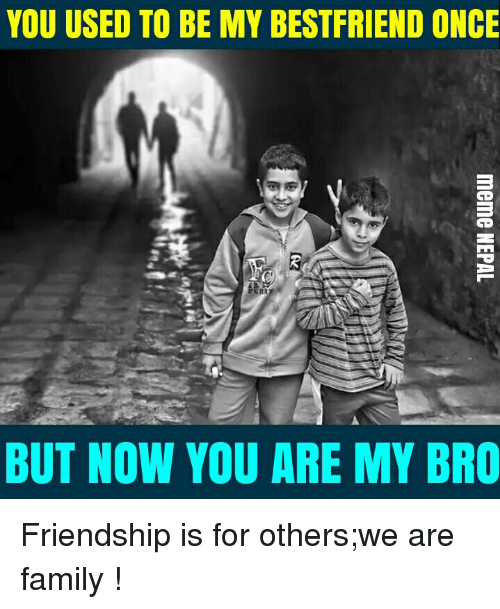 nepali: YOU USED TO BE MY BESTFRIEND ONCE  BUT NOW YOU ARE MY BRO Friendship is for others;we are family !