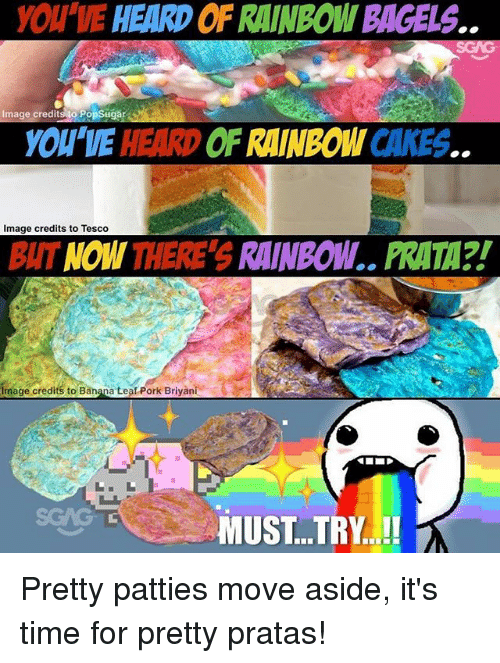 Memes, Banana, and Image: YOU VE HEARD OF RAINBOWI BAGELS.  Image credits to PopSugar  YOU'VE HEARD OF RAINBOW CAKES.  Image credits to Tesco  BUT NOW THERE'S RAINBOW.. PRATA?!  imoge credits to Bangna Leal Pork Briyani  to Banana Leaf Pork Briyani  MUST..TRY! Pretty patties move aside, it's time for pretty pratas!