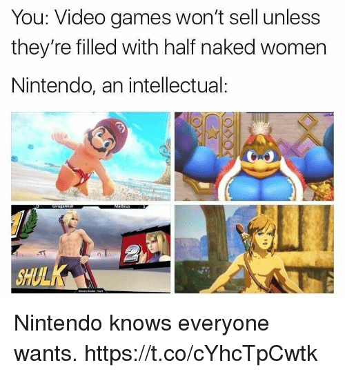 Nintendo, Video Games, and Games: You: Video games won't sell unless  they're filled with half naked women  Nintendo, an intellectual: Nintendo knows everyone wants. https://t.co/cYhcTpCwtk