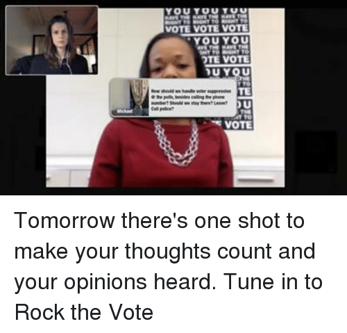 Dank, Tomorrow, and Tuneful: You  VOTE VOTE VOTE  YOU YOU  OTE VOTE  DU YOU  TE  VOTE Tomorrow there's one shot to make your thoughts count and your opinions heard. Tune in to Rock the Vote