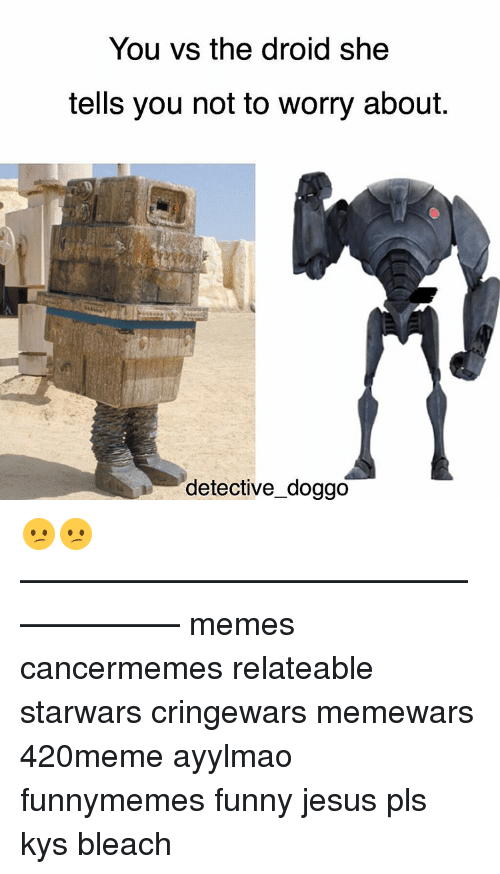 funny jesus: You vs the droid she  tells you not to worry about.  detective doggo 😕😕 ——————————————————— memes cancermemes relateable starwars cringewars memewars 420meme ayylmao funnymemes funny jesus pls kys bleach