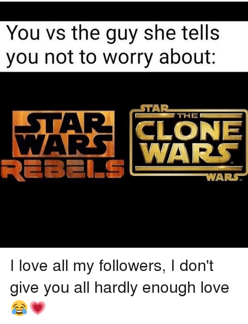 clone wars: You vs the guy she tells  you not to worry about  TAR  ESTAR  CLONE  WARS  WARS  REBELS  WARS I love all my followers, I don't give you all hardly enough love 😂💗