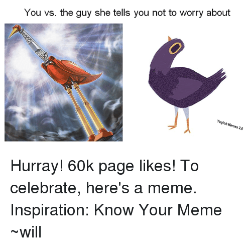 Memes, Yugioh, and 🤖: You vs. the guy she tells you not to worry about  Yugioh Memes 20 Hurray! 60k page likes! To celebrate, here's a meme.  Inspiration: Know Your Meme  ~will