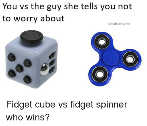 Memes, 🤖, and Cube: You vs the guy she tells you not  to worry about  IG:PolarSaurusRex Fidget cube vs fidget spinner who wins?