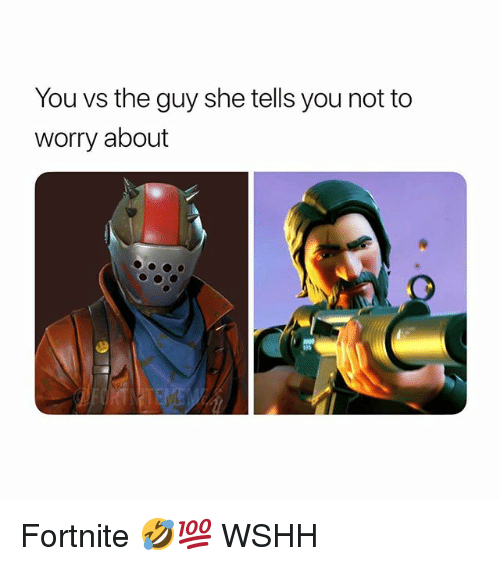 Memes, Wshh, and 🤖: You vs the guy she tells you not to  worry about Fortnite 🤣💯 WSHH