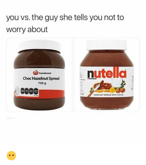 You Vs The Guy: you vs. the guy she tells you not to  worry about  (Qhomebrand  5  Choc Hazelnut Spread  750 g  HAZELNUT SPREAD WITH COCO 😶