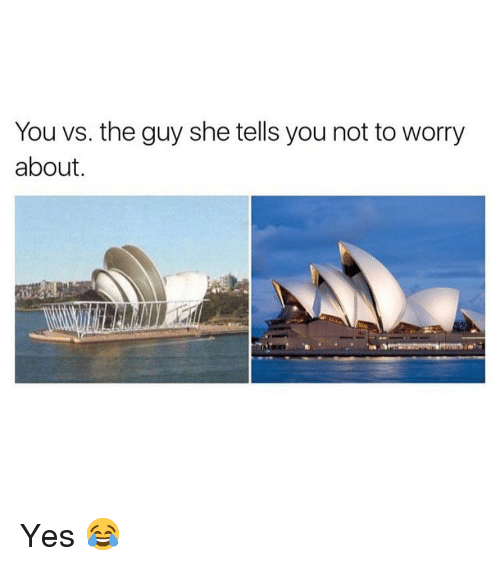 You Vs The Guy: You vs. the guy she tells you not to worry  about, Yes 😂