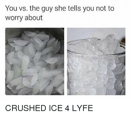 You Vs The Guy: You vs. the guy she tells you not to  worry about CRUSHED ICE 4 LYFE