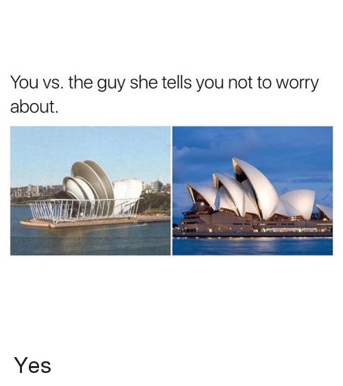 You Vs The Guy: You vs. the guy she tells you not to worry  about. Yes