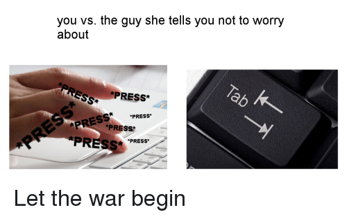 You Vs The Guy: you vs. the guy she tells you not to worry  about  PRESS*  *PRESS*  PR *PRESS  PRESS PRESS Let the war begin