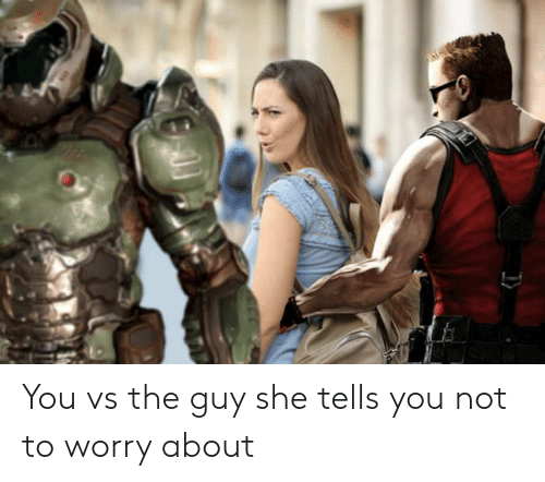 You Vs The Guy: You vs the guy she tells you not to worry about
