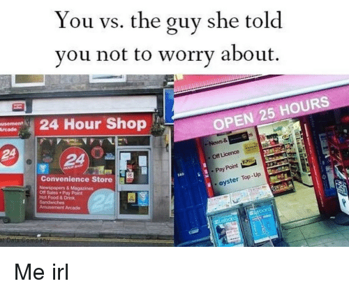 You Vs The Guy: You vs. the guy she told  vou not to worrv about.  24 Hour Shop  OPEN 25 HOURS  . News &  Off Licence  FPR  빴  Convenience Store 3  .Pay Point E  140  Off Sales Pay Point  oyster Top-Up  Hot Food & Drink Me irl