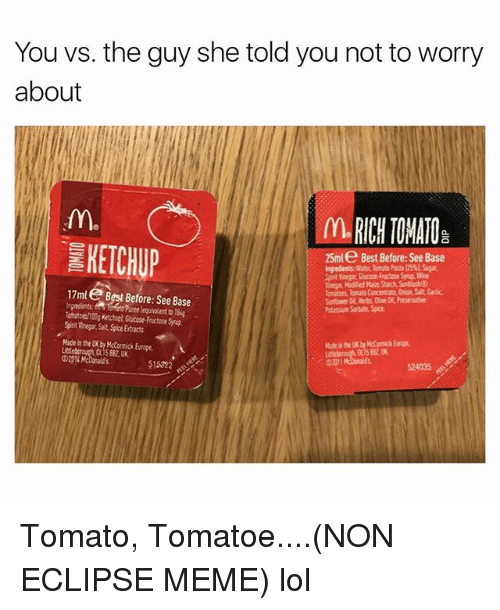 tomatos: You vs. the guy she told you not to worry  about  IL RICH TOMATO  KETCHUP  25ml e Best Before:See Base  Ingredients Witer lomute Paste l5 S  ynig, Wine  Voear Modified Maie Starch, SunbhshO  omaes, Tomato Cancentrate.Onon, Salt, Garlic  Snflower Oil, Herbs, Cve O Presenative  Potassium Sorbate Spice  17ml Best Before: See Base  equialent to 18  Toatces/100g Ketchupl, Glucose-Fructose Synup  Spinit Vinegar Salt Spice Extracts  Made in the UK by Mctormick Europe  Licleborouch OL15 88U  51522  524035 Tomato, Tomatoe....(NON ECLIPSE MEME) lol
