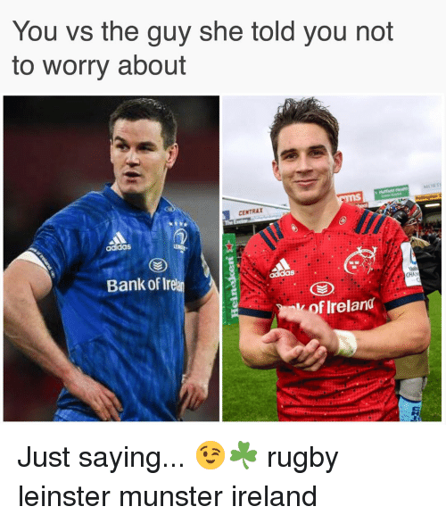 You Vs The Guy: You vs the guy she told you not  to worry about  CENTRAX  adidas  Bank of Irel  CHA  k of Ireland Just saying... 😉☘️ rugby leinster munster ireland
