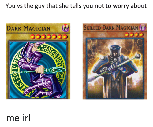You Vs The Guy: You vs the guy that she tells you not to worry about  DARK MAGICIAN  '  SKILLED DARK MAGICIAN  音  0 me irl