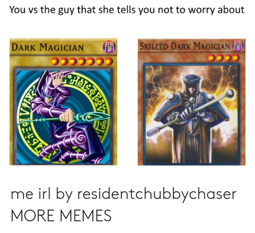 You Vs The Guy: You vs the guy that she tells you not to worry about  DARK MAGICIAN  '  SKILLED DARK MAGICIAN  音  0 me irl by residentchubbychaser MORE MEMES