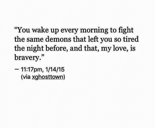 """so tired: """"You wake up every morning to fight  the same demons that left you so tired  the night before, and that, my love, is  bravery.""""  -11:17pm, 1/14/15  (via xghosttown)"""