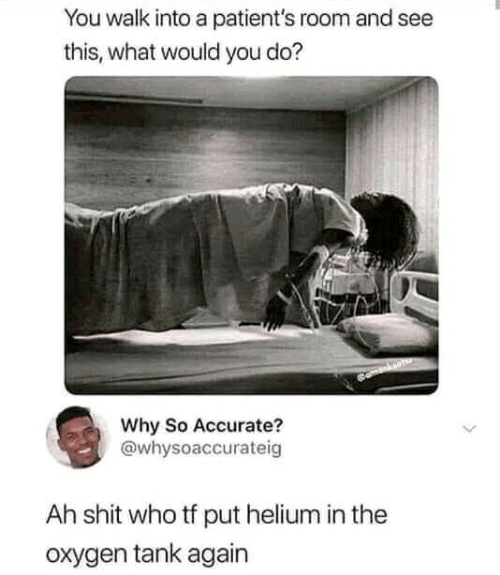 Shit, Oxygen, and Tank: You walk into a patient's room and see  this, what would you do?  Why So Accurate?  @whysoaccurateig  Ah shit who tf put helium in the  oxygen tank again
