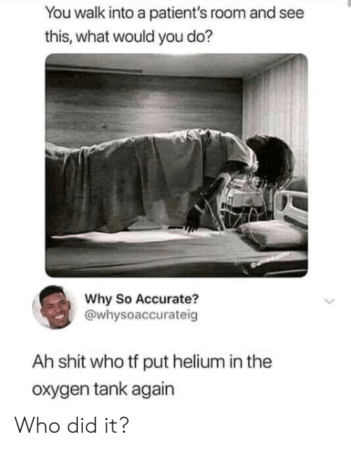 Shit, Oxygen, and Tank: You walk into a patient's room and see  this, what would you do?  Why So Accurate?  @whysoaccurateig  Ah shit who tf put helium in the  oxygen tank again Who did it?