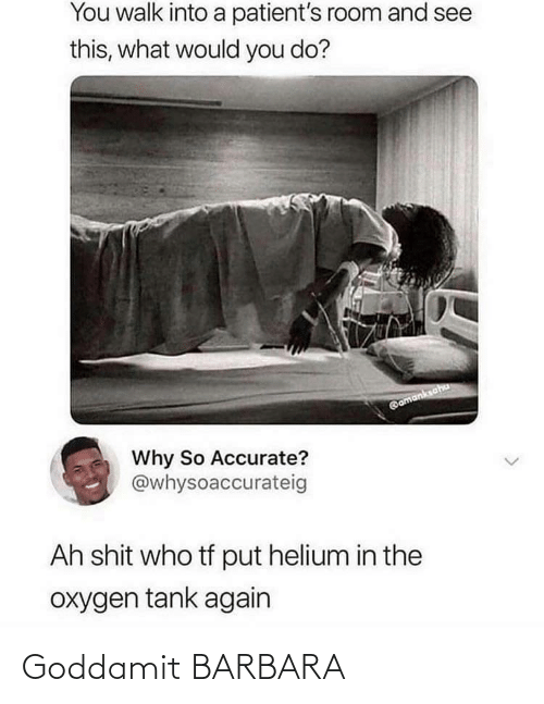 Barbara: You walk into a patient's room and see  this, what would you do?  @amanksaha  Why So Accurate?  @whysoaccurateig  Ah shit who tf put helium in the  oxygen tank again Goddamit BARBARA