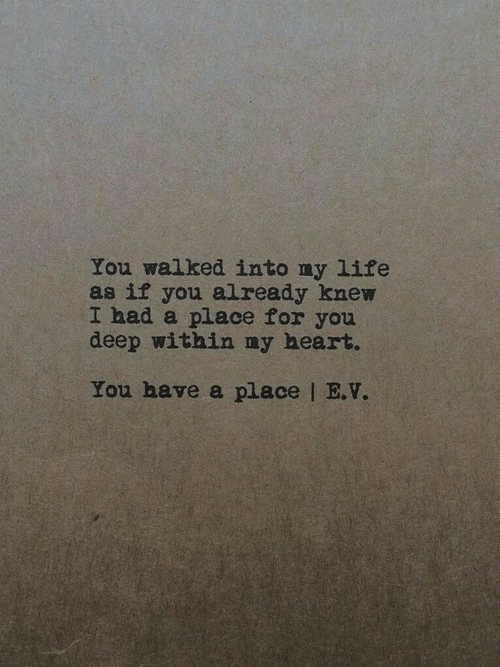 Heart You: You walked into ny life  as if you already knew  I had a place for you  deep within ny heart.  You have a place   E.V.