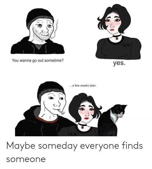 maybe: You wanna go out sometime?  yes.  .a few weeks later. Maybe someday everyone finds someone