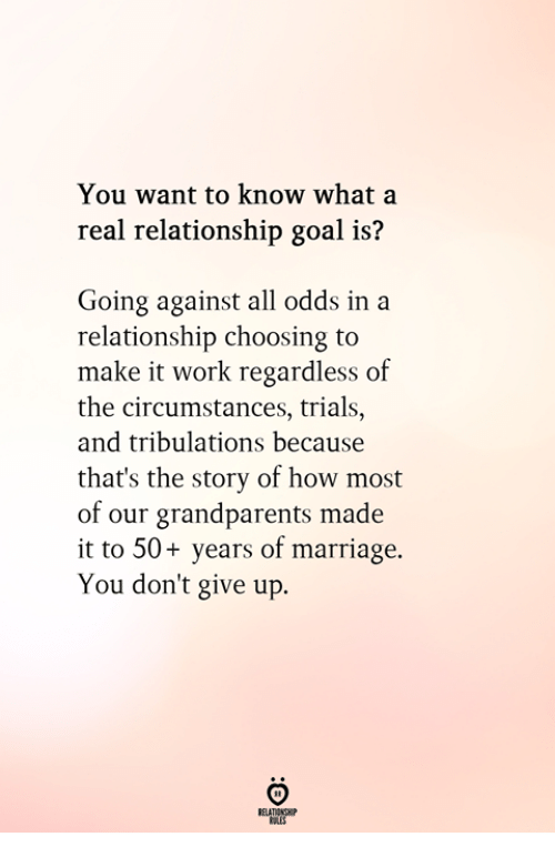 Relationship Goal: You want to know what a  real relationship goal is?  Going against all odds in a  relationship choosing to  make it work regardless of  the circumstances, trials.,  and tribulations because  that's the story of how most  of our grandparents made  it to 50+ years of marriage.  You don't give up.