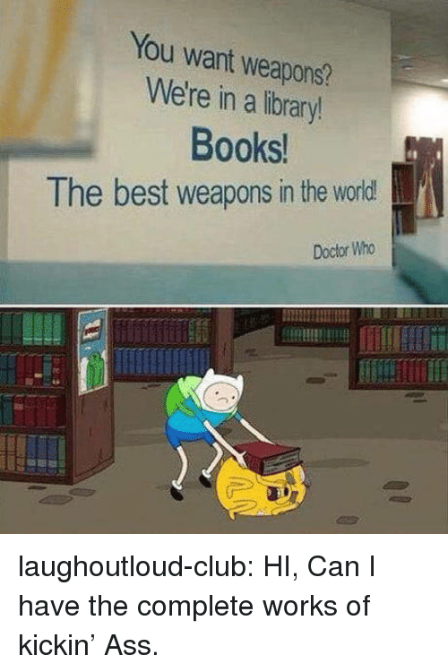 Doctor Who: You want weapons?  We're in a library!  Books  The best weapons in the world!  Doctor Who laughoutloud-club:  HI, Can I have the complete works of kickin' Ass.
