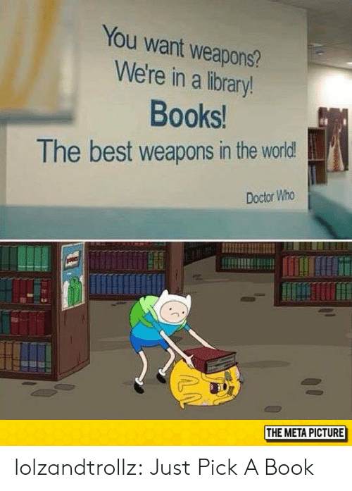 Doctor Who: You want weapons?  We're in a library!  Books!  The best weapons in the world!  Doctor Who  THE META PICTURE lolzandtrollz:  Just Pick A Book