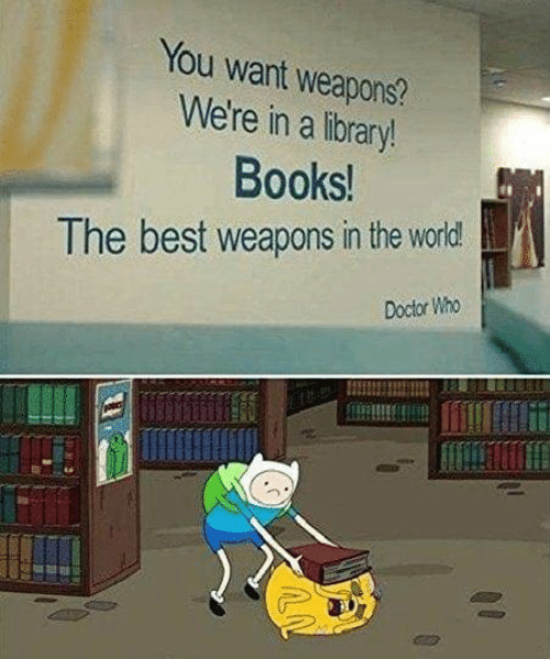 Books, Doctor, and Best: You want weapons?  We're in a library!  Books!  The best weapons in the world  Doctor Who