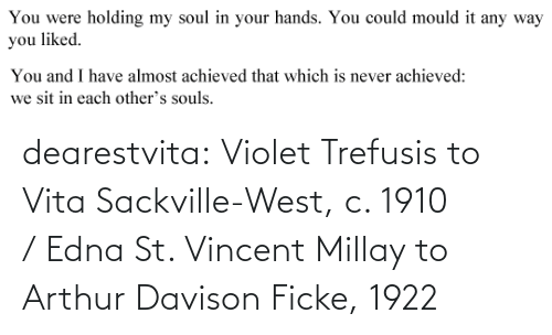Arthur, Tumblr, and Blog: You were  holding my soul in your hands. You could mould it any way  you liked.   You and I have almost achieved that which is never achieved:  we sit in each other's souls. dearestvita: Violet Trefusis to Vita Sackville-West, c. 1910  / Edna St. Vincent Millay to Arthur Davison Ficke, 1922
