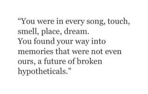 """Future, Smell, and Song: """"You were in every song, touch,  smell, place, dream  You found your way into  memories that were not even  ours, a future of broken  hypotheticals."""