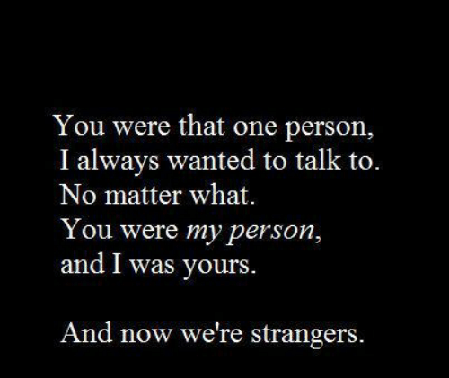 Wanted, One, and You: You were that one person,  I always wanted to talk to.  No matter what.  Y ou were my person,  and I was yours  And now we're strangers.
