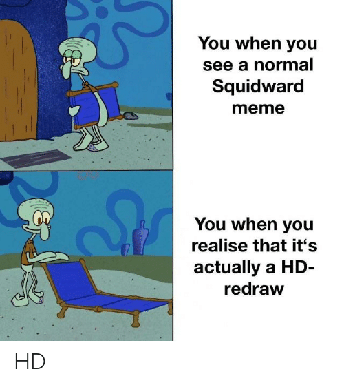 Meme, SpongeBob, and Squidward: You when you  see a normal  Squidward  meme  You when you  realise that it's  actually a HD-  redraw HD