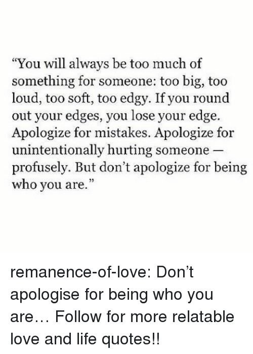 """edges: """"You will always be too much of  something for someone: too big, too  loud, too soft, too edgy. If you round  out your edges, you lose your edge.  Apologize for mistakes. Apologize for  unintentionally hurting someone  profusely. But don't apologize for being  who you are."""" remanence-of-love:  Don't apologise for being who you are…  Follow for more relatable love and life quotes!!"""