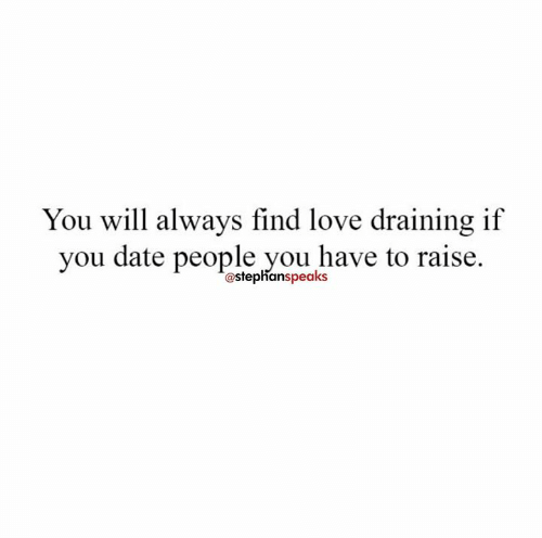 Love, Memes, and Date: You will always find love draining if  you date people you have to raise.  @stephanspeaks