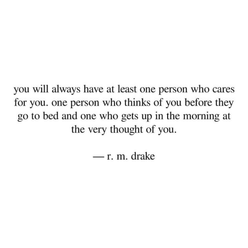 Drake, Thought, and Who: you will always have at least one person who cares  for you. one person who thinks of you before they  go to bed and one who gets up in the morning at  the very thought of you  - r. m. drake  -