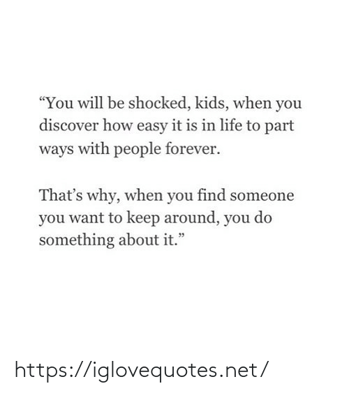 "Life, Discover, and Forever: ""You will be shocked, kids, when you  discover how easy it is in life to part  ways with people forever.  That's why, when you find someone  you want to keep around, you do  something about it."" https://iglovequotes.net/"