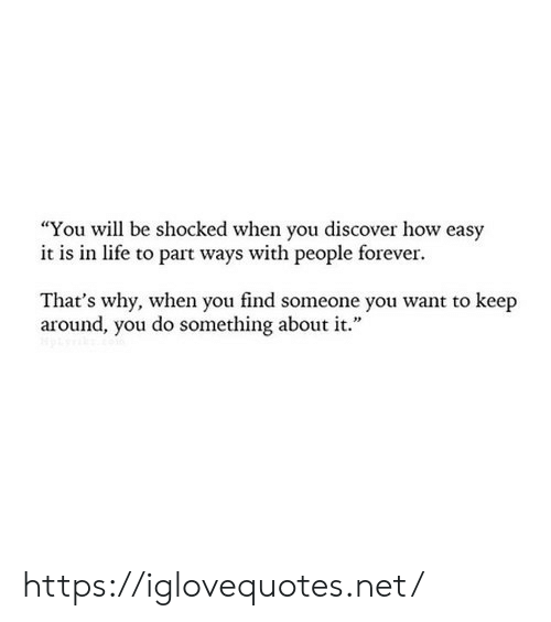 "Life, Discover, and Forever: ""You will be shocked when you discover how easy  it is in life to part ways with people forever  That's why, when you find someone you want to keep  around, you do something about it."" https://iglovequotes.net/"