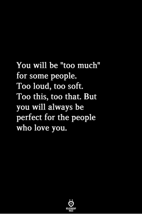 "Love, Too Much, and Who: You will be ""too much""  or some people.  Too loud, too soft.  Too this, too that. But  you will always be  perfect for the people  who love you."