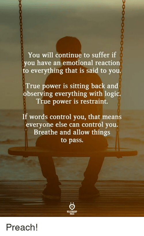 Logic, Preach, and True: You will continue to suffer if  you have an emotional reaction  to everything that is said to you.  True power is sitting back and  observing everything with logic.  True power is restraint.  If words control you, that means  everyone else can control you.  Breathe and allow things  to pass.  ELATIONGHIP  AES Preach!