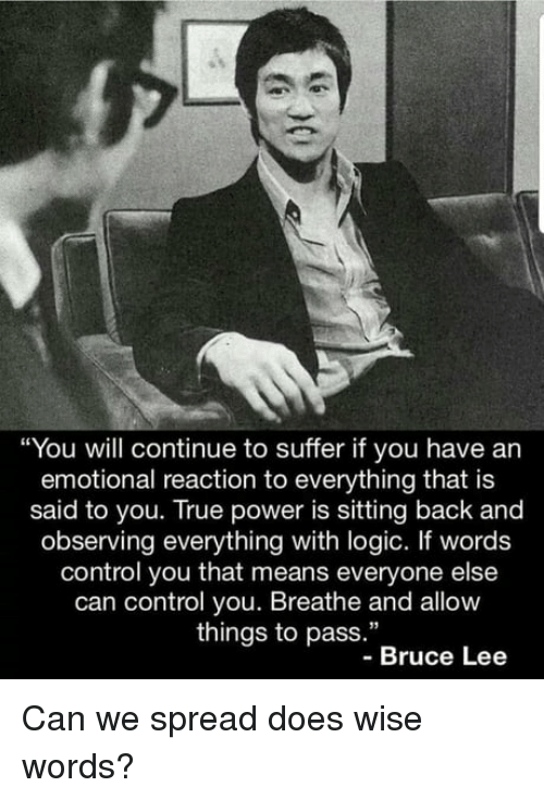 """Logic, True, and Control: """"You will continue to suffer if you have an  emotional reaction to everything that is  said to you. True power is sitting back and  observing everything with logic. If words  control you that means everyone else  can control you. Breathe and allow  things to pass.""""  -Bruce Lee Can we spread does wise words?"""